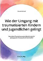 Wie der Umgang mit traumatisierten Kindern und Jugendlichen gelingt. Sekundaere Traumatisierung als Berufsrisiko fuer paedagogisch-therapeutische Fachkraefte?