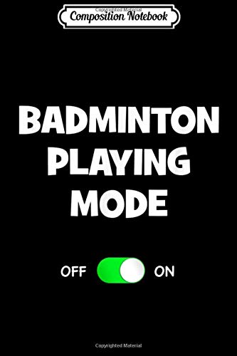 Composition Notebook: Badminton Playing Mode On Funny Best Gift Racquet Sports Journal/Notebook Blank Lined Ruled 6x9 100 Pages