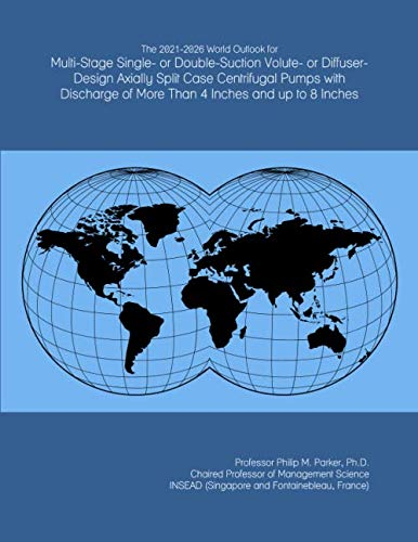 The 2021-2026 World Outlook for Multi-Stage Single- or Double-Suction Volute- or Diffuser-Design Axially Split Case Centrifugal Pumps with Discharge of More Than 4 Inches and up to 8 Inches