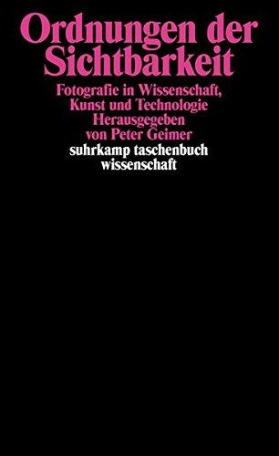 Ordnungen der Sichtbarkeit: Fotografie in Wissenschaft, Technologie und Kunst: Fotografie in Wissenschaft, Kunst und Technologie (suhrkamp taschenbuch wissenschaft)