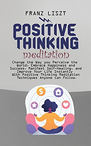 Positive Thinking Meditation: Change the Way you Perceive the World, Embrace Happiness and Success, Manifest Self Self-Healing, and Improve Your Life ... Meditation Techniques Anyone can Follow.