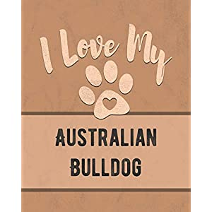 I Love My Australian Bulldog: Keep Track of Your Dog's Life, Vet, Health, Medical, Vaccinations and More for the Pet You Love 31