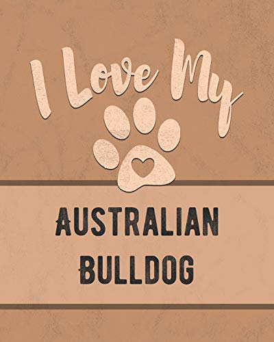 I Love My Australian Bulldog: Keep Track of Your Dog's Life, Vet, Health, Medical, Vaccinations and More for the Pet You Love 1
