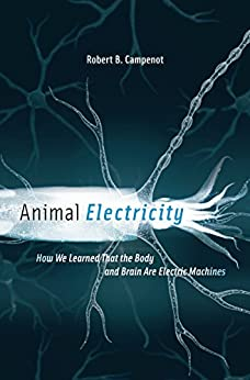Animal Electricity: How We Learned That the Body and Brain Are Electric Machines by [Robert B. Campenot]