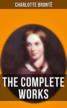 The Complete Works of Charlotte Brontë  Jane Eyre Shirley Villette The Professor Emma Tales of Angria Mina Laury Stancliffe s Hotel