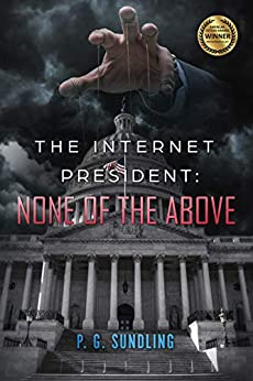 The Internet President: None of the Above (None of the Above Series Book 1) by [P.G. Sundling, Curtis W. Ebelherr]