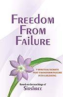 Freedom From Failure - 7 Spiritual Secrets That Transform Failure into a Blessing