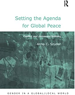 Setting the Agenda for Global Peace: Conflict and Consensus Building (Gender in a Global/Local World)