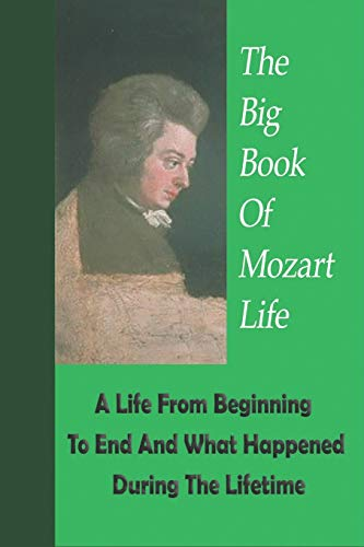 The Big Book Of Mozart Life: A Life From Beginning To End And What Happened...