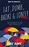 How To Never Be... Fat, Dumb, Broke & Lonely Again. : Nuggets of wisdom that'll help better your health, your intelligence, your finances, and your love life. A tiny book, about big things.