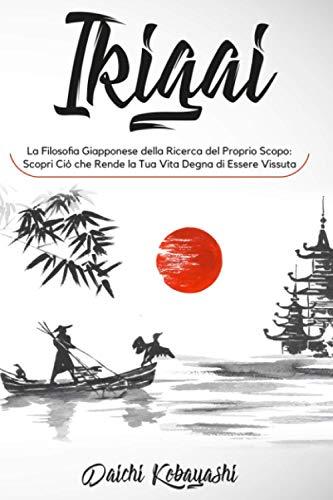 Ikigai: La Filosofia Giapponese della Ricerca del Tuo Scopo. Scopri Ciò che Rende la Tua Vita Degna di Essere Vissuta