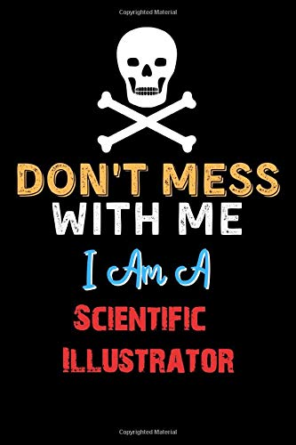 Don't Mess With Me I Am A Scientific Illustrator - Funny Scientific Illustrator Notebook And Journal Gift Ideas: Lined Notebook / Journal Gift, 120 Pages, 6x9, Soft Cover, Matte Finish