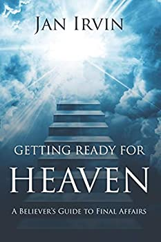 Getting Ready For Heaven  A Believer s Guide to Final Affairs