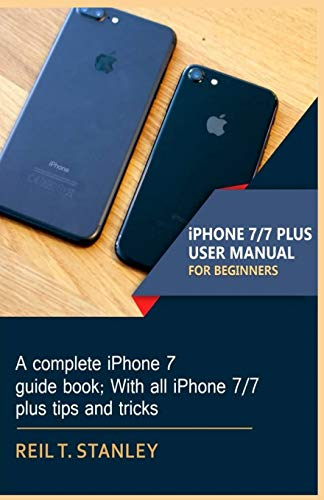 iPHONE 7/7 PLUS USER MANUAL FOR BEGINNERS: A complete iPhone 7 guide book; With all iPhone 7/7 plus tips and tricks