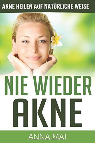 NIE WIEDER AKNE - Akne heilen auf natürliche Weise (Akne, Pickel, Band 2)