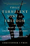 Those Turbulent Sons of Freedom: Ethan Allen s Green Mountain Boys and the American Revolution