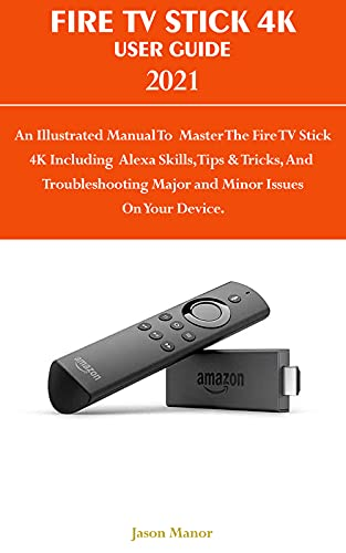 FIRE TV STICK 4K USER GUIDE 2021: An Illustrated Manaul To Master The Fire TV Stick 4K Including Alexa Skills, Tips & Tricks, And Troubleshooting Major ... Issue On Your Device. (English Edition)