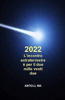 L'incontro extraterrestre è per il due mille venti due (Italian Edition) by [Antoll MA]