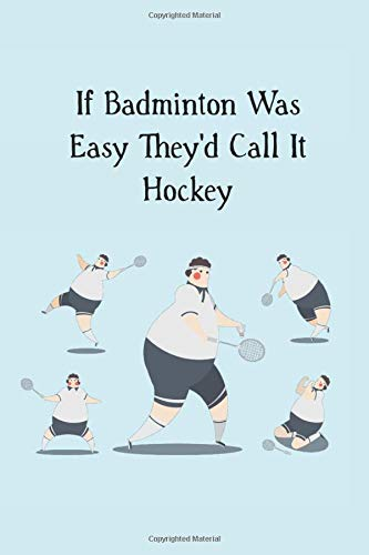 If Badminton Was Easy They'd Call It Hockey: funny blank lined journal gift for badminton players (shuttlecock bird, Band 9)
