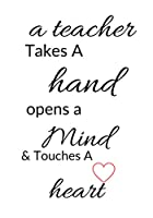 a teacher Takes A hand opens a Mind & Touches A heart: Teacher Appreciation Gift Dear Teacher ~ Notebook or Journal with Quote: Inspirational End of Year or Thank You Gift For Teachers (Special Notebook Gifts for Teacher)