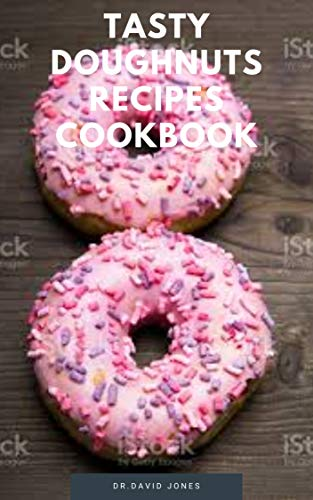 TASTY DOUGHNUTS RECIPES COOKBOOK: DIY How To Make Your Healthy Delicious Doughnuts Right From Your Home