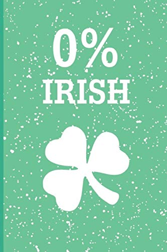 0% Irish: Funny Saint Patrick Day Inspired Blank Lined Journal. Bold Novelty Wit Notebook for Your Irish Friends and Partying Buddies (6)