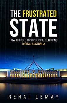 The Frustrated State: How terrible tech policy is deterring digital Australia by [Renai LeMay]