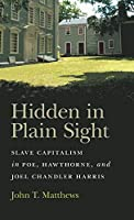 Hidden in Plain Sight: Slave Capitalism in Poe, Hawthorne, and Joel Chandler Harris (Mercer University Lamar Memorial Lectures)