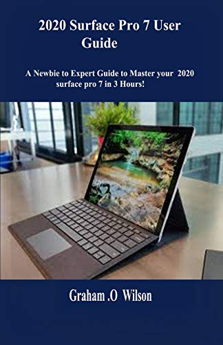 2020 Surface Pro 7 User  Guide: A Newbie to Expert Guide to Master your 2020 surface pro 7 in 3 Hours!