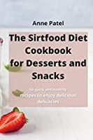 The Sirtfood Diet Cookbook for DessertDesserts and Snacks: 50 quick and healthy recipes to enjoy delicious delicacies