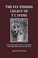 The Fly Fishing Legacy of T C Ivens: Reservoir Nymph Patterns, Techniques and Tackle Innovations by Tom Ivens (Fly Fishing Heritage)