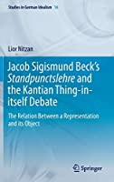 Jacob Sigismund Beck's Standpunctslehre and the Kantian Thing-in-itself Debate: The Relation Between a Representation and its Object (Studies in German Idealism, 16)