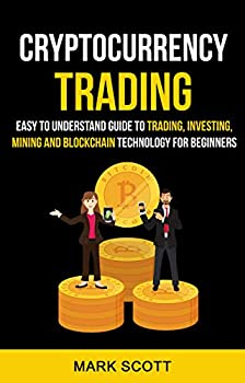 Cryptocurrency Trading  Easy To Understand Guide To Trading Investing Mining And Blockchain Technology For Beginners