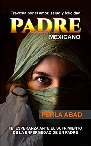 Padre mexicano: Travesías por el amor y felicidad fe,esperanza ante el sufrimiento de la enfermedad de un padre