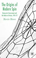 The Origins of Modern Spin: Democratic Government and the Media in Britain, 1945-51