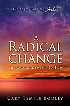 A Radical Change in Your Approach to Life: The Teachings of Joshua by [Gary Bodley]