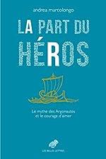 La Part du héros - Le mythe des Argonautes et le courage d'aimer d'Andrea Marcolongo