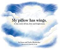 My pillow has wings.: A true story of loss, love and forgiveness.