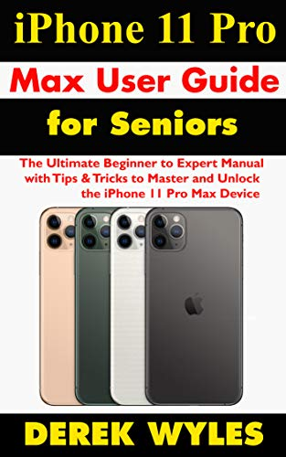 iPhone 11 Pro Max User Guide for Seniors: The Ultimate Beginner to Expert Manual with Tips & Tricks to Master and Unlock the iPhone 11 Pro Max