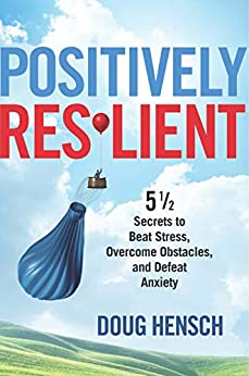 Positively Resilient: 5 1/2 Secrets to Beat Stress, Overcome Obstacles, and Defeat Anxiety by [Doug Hensch]