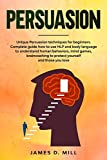 Persuasion: Unique Persuasion techniques for beginners. Complete guide how to use NLP and body language to understand human behaviors, mind games, brainwashing to protect yourself and those you love