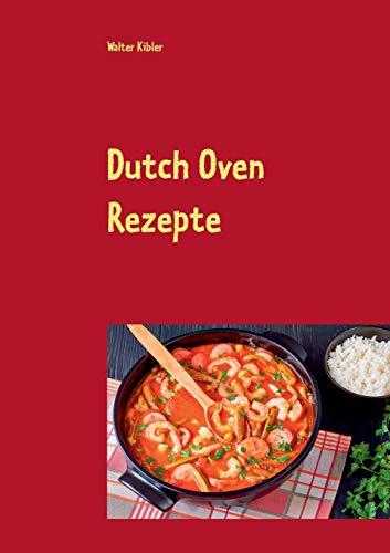 Dutch Oven Rezepte: Dutch Oven Kochbuch für Anfänger und Fortgeschrittene. Der kürzeste Weg, um sich Dutch Oven Gerichte auf der Zunge zergehen zu lassen.