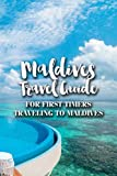Maldives Travel Guide: For First Timers Traveling to Maldives: The Ultimate Travel Guide To Travel In Maldives