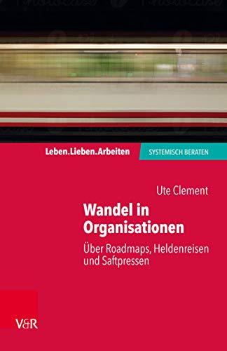 Wandel in Organisationen: Über Roadmaps, Heldenreisen und Saftpressen (Leben. Lieben. Arbeiten: systemisch beraten) (German Edition)