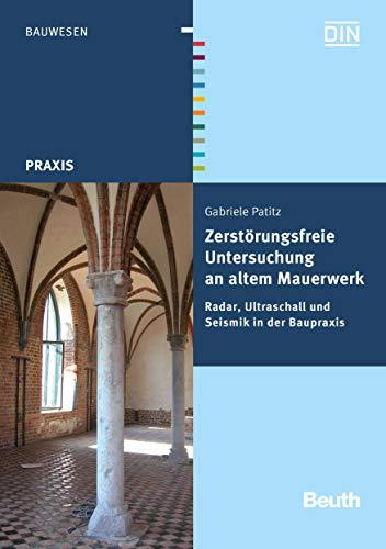 Zerstörungsfreie Untersuchung an altem Mauerwerk: Radar, Ultraschall und Seismik in der Baupraxis (Beuth Praxis)