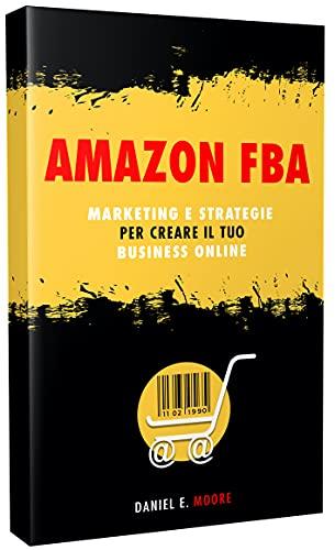 AMAZON FBA: Marketing e Strategie per creare il tuo Business Online. La guida completa per iniziare da zero e avviare il tuo negozio virtuale di successo senza magazzino.