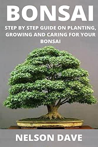 BONSAI: STEP BY STEP GUIDE ON PLANTING, GROWING AND CARING FOR YOUR BONSAI