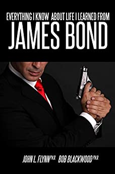 Everything I Know About Life I Learned From James Bond by [John Flynn, Bob Blackwood]