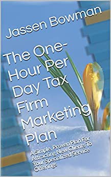 The One-Hour Per Day Tax Firm Marketing Plan: A Simple, Proven Plan For Attracting New Clients To Your Specialized Service Offerings by [Jassen Bowman]
