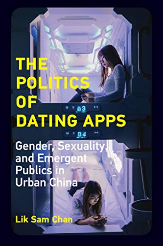 The Politics of Dating Apps: Gender, Sexuality, and Emergent Publics in Urban China (The Information Society Series)